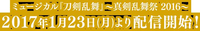ミュージカル『刀剣乱舞』 〜真剣乱舞祭 2016〜 2017年1月23日(月)より配信開始!