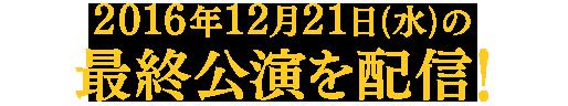 2016年12月21日(水)の最終公演を配信!