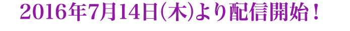 2016年7月14日(木)より配信開始!