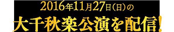 2016年11月27日(日)の大千秋楽公演を配信!