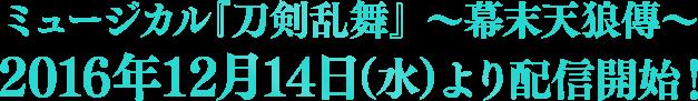 ミュージカル『刀剣乱舞』 〜幕末天狼傳〜2016年12月14日(水)より配信開始!