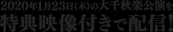 2020年1月23日(木)の大千秋楽公演を特典映像付きで配信!
