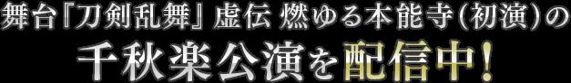舞台『刀剣乱舞』虚伝 燃ゆる本能寺(初演)の千秋楽公演を配信中!