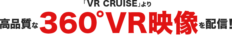 「VR CRUISE」より高品質な360°VR映像を配信!