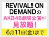 【月額見放題会員様限定】REVIVAL!! ON DEMANDで公開中のAKB48の劇場公演の見放題期間を延長!