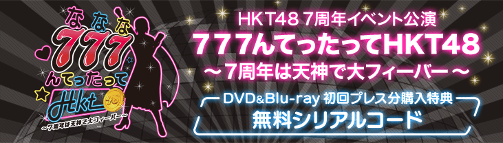 HKT48 7周年イベント公演 777んてったってHKT48 ~7周年は天神で大フィーバー~ DVD&Blu-ray 初回プレス分購入特典 無料シリアルコード