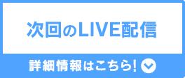 次回のLIVE配信 詳細情報はこちら!