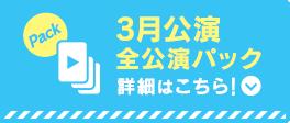 3月公演全公演パック詳細はこちら!