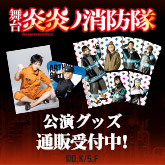 舞台 「炎炎ノ消防隊」 公演グッズ販売中!