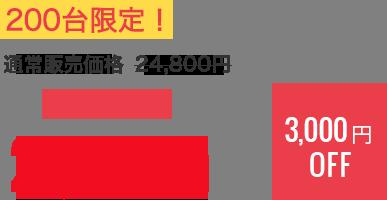 200台限定! 通常販売価格 24,800円 キャンペーン21,800円 3,000円OFF