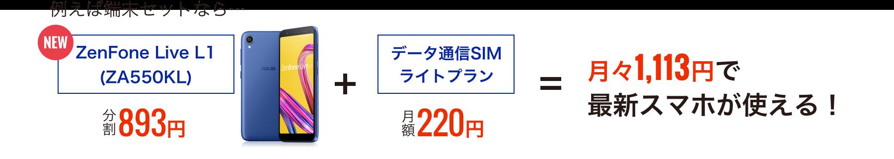 例えば端末セットなら…「ZenFone Live L1(ZA550KL) 分割893円」+「データ通信SIMライトプラン 月額220円」=月々1,113円で最新スマホが使える!