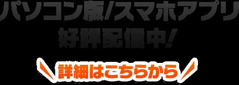 パソコン版・スマホアプリ好評配信中!詳細はこちらから!