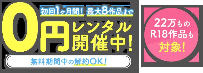 初回1ヶ月間!最大8作品まで 0円レンタル開催中![無料期間中の解約OK!](22万ものR18作品も対象!)