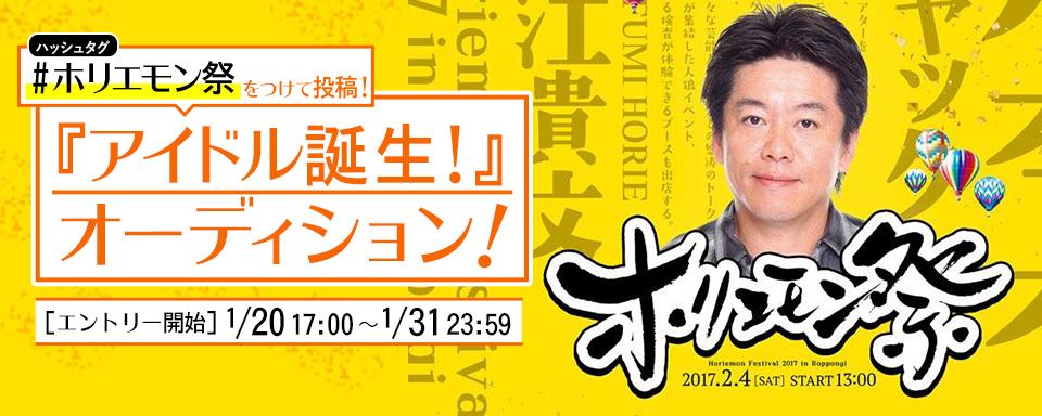 2017年2月4日開催の六本木ホリエモン祭 『アイドル誕生』オーディション開催決定!