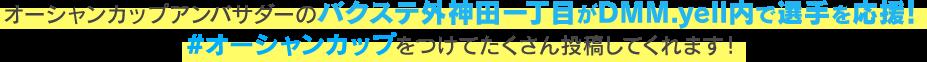 オーシャンカップアンバサダーのバクステ外神田一丁目がDMM.yell内で選手を応援!#オーシャンカップをつけてたくさん投稿してくれます!