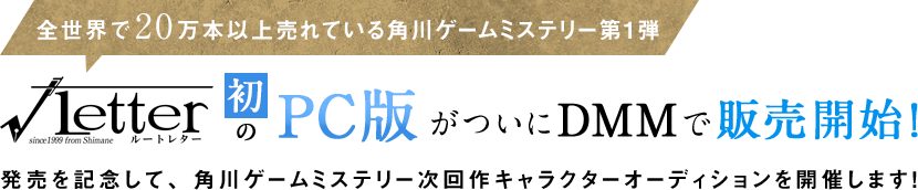 全世界で20万本以上売れている角川ゲームミステリー第1弾「√letter ルートレター」の初のPC版がついにDMMで販売開始!それを発売を記念して、角川ゲームミステリー次回作キャラクターオーディションを開催します!