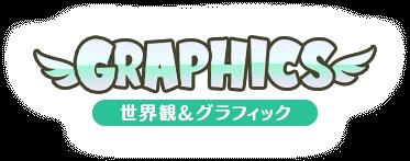 GRAPHICS 世界観&グラフィックス