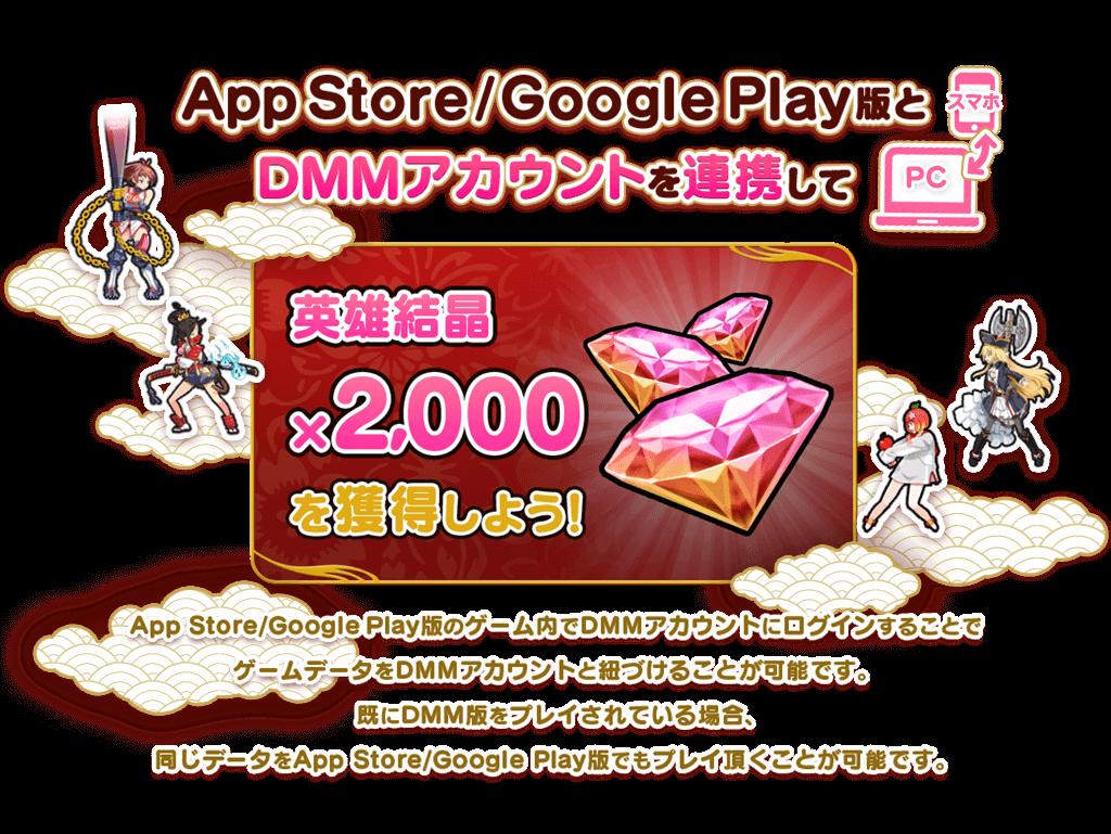 スマホ⇔PC App Store/Google Play版とDMMアカウントを連携して 英雄結晶×2000を獲得しよう! App Store/Google Play版のゲーム内でDMMアカウントにログインするすることでゲームデータをDMMアカウントと紐づけることが可能です。すでにDMM版をプレイされている場合、同じデータをApp Store/Google Play版でもプレイ頂くことが可能です。
