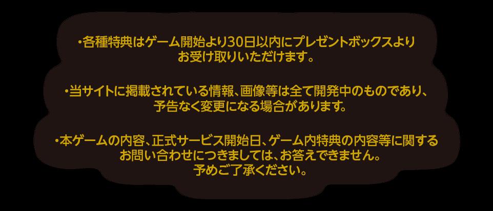 ・各種特典はゲーム開始より30日以内にプレゼントボックスよりお受け取りいただけます。・当サイトに掲載されている情報、画像等は全て開発中のものであり、予告なく変更になる場合があります。・本ゲームの内容、正式サービス開始日、ゲーム内特典の内容等に関するお問い合わせにつきましては、お答えできません。予めご了承ください。
