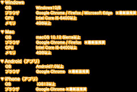 ▼Windows OS:Windows10/8 ブラウザ:Google Chrome/Firefox/Microsoft Edge ※最新版推奨 CPU:Intel Core i5-6400以上 メモリ:4GB以上 ▼Mac OS:macOS 10.12 Sierra以上 ブラウザ:Google Chrome / Firefox ※最新版推奨 CPU:Intel Core i5-6400以上 メモリ:4GB以上 ▼Android(アプリ) OS:Android7.0以上 ブラウザ:Google Chrome ※最新版推奨 ▼iPhone OS:iOS13以上 ブラウザ:Google Chrome ※最新版推奨