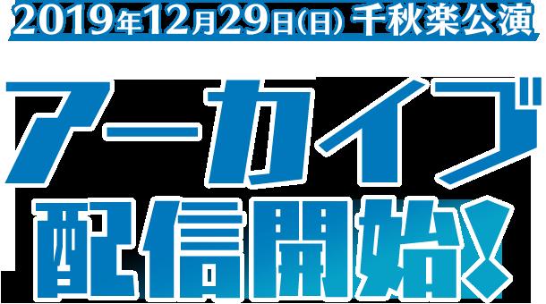 2019年12月29日(日)千秋楽公演 アーカイブ販売開始!